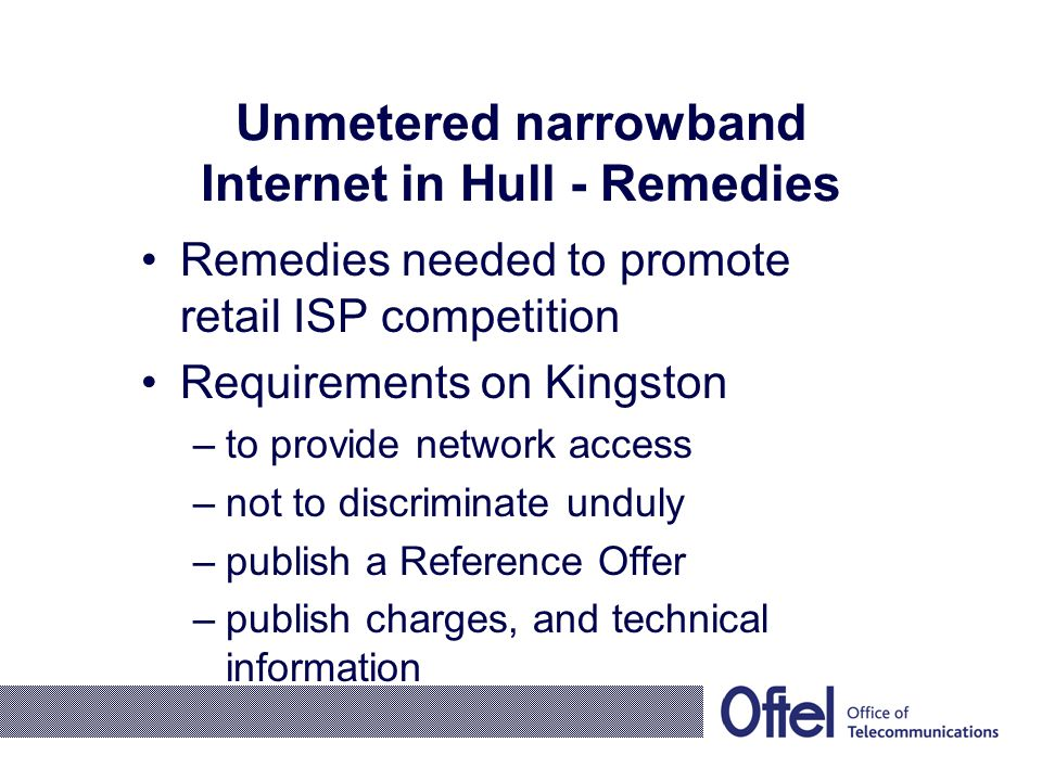 Unmetered narrowband Internet in Hull - Remedies Remedies needed to promote retail ISP competition Requirements on Kingston –to provide network access –not to discriminate unduly –publish a Reference Offer –publish charges, and technical information
