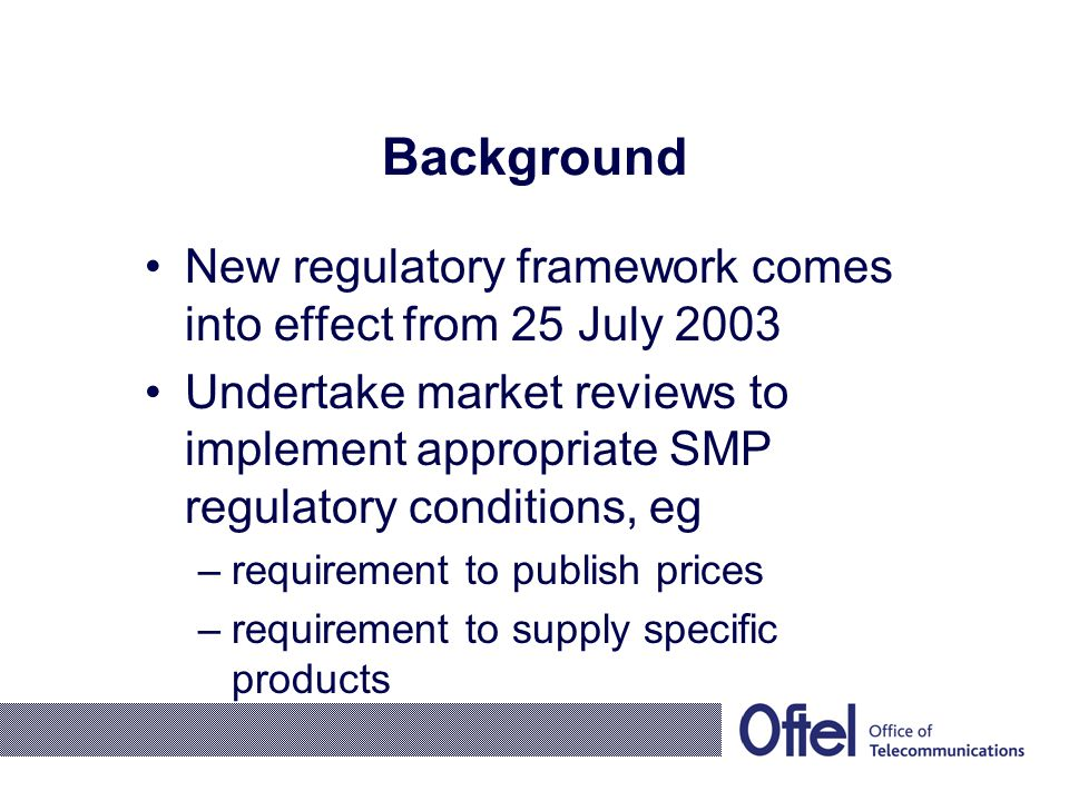Background New regulatory framework comes into effect from 25 July 2003 Undertake market reviews to implement appropriate SMP regulatory conditions, eg –requirement to publish prices –requirement to supply specific products
