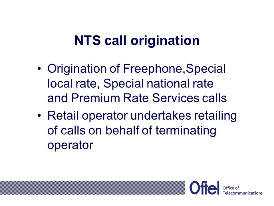 NTS call origination Origination of Freephone,Special local rate, Special national rate and Premium Rate Services calls Retail operator undertakes retailing of calls on behalf of terminating operator