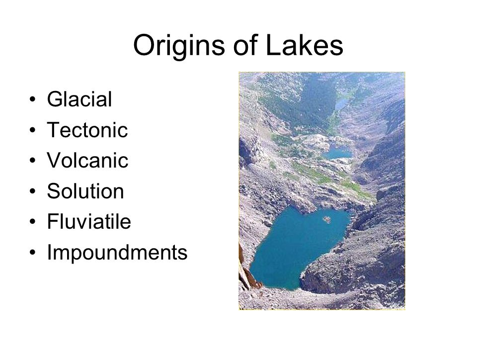 Origin of Lakes - Tectonic Epeirogenesis or overall crustal uplifting More complex than graben Entire section of the crust is uplifted –Caspian Sea: formerly part of the ocean, cut off by crustal uplift –Lake Okeechobee, FL: similar origin, partially maintained by daming with plant material –Lake Titicaca, Peru