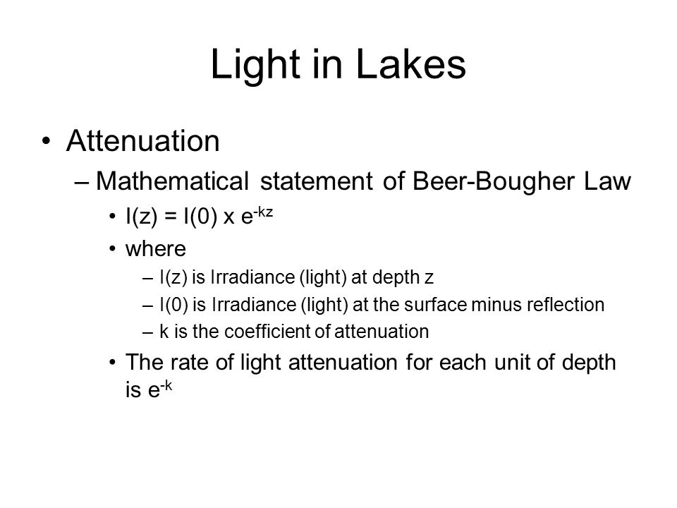 Light in Lakes Attenuation –Mathematical statement of Beer-Bougher Law I(z) = I(0) x e -kz where –I(z) is Irradiance (light) at depth z –I(0) is Irradiance (light) at the surface minus reflection –k is the coefficient of attenuation The rate of light attenuation for each unit of depth is e -k