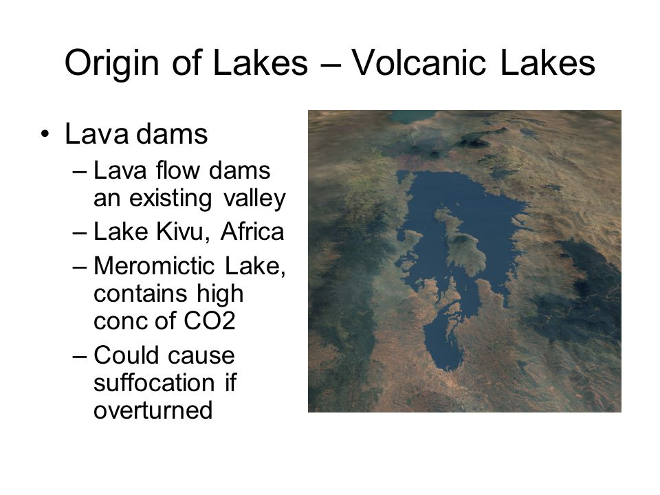 Origin of Lakes – Volcanic Lakes Lava dams –Lava flow dams an existing valley –Lake Kivu, Africa –Meromictic Lake, contains high conc of CO2 –Could cause suffocation if overturned