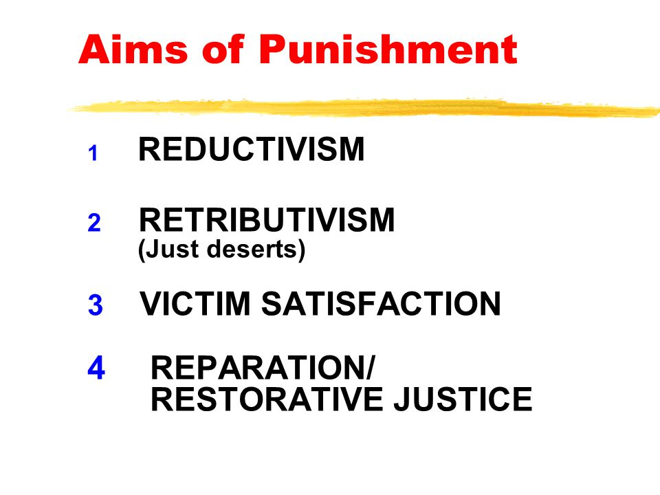 Aims of Punishment 1REDUCTIVISM 2 RETRIBUTIVISM (Just deserts) 3 VICTIM SATISFACTION 4 REPARATION/ RESTORATIVE JUSTICE