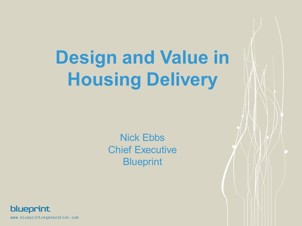 Design and Value in Housing Delivery Nick Ebbs Chief Executive Blueprint