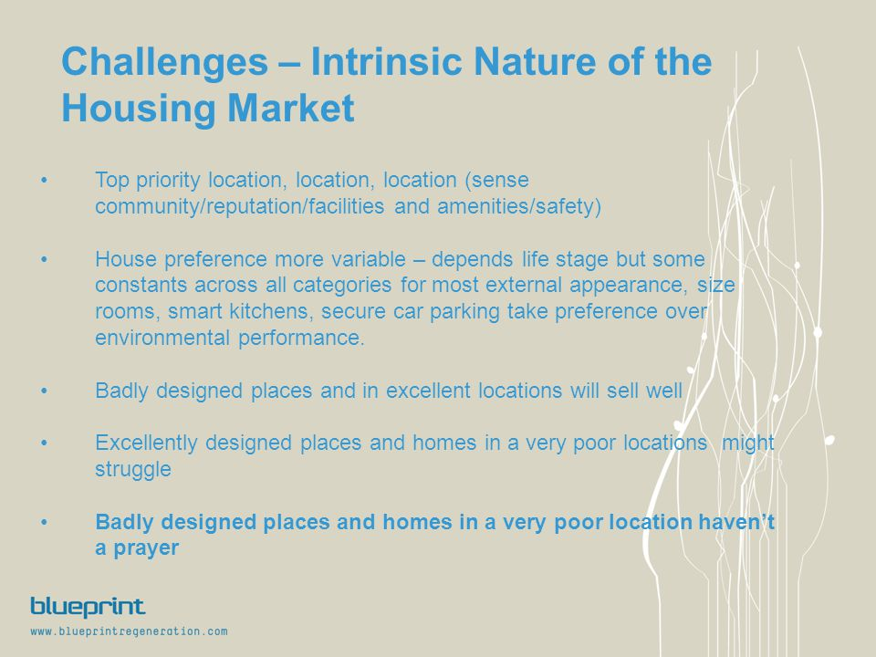 Challenges – Intrinsic Nature of the Housing Market Top priority location, location, location (sense community/reputation/facilities and amenities/safety) House preference more variable – depends life stage but some constants across all categories for most external appearance, size rooms, smart kitchens, secure car parking take preference over environmental performance.