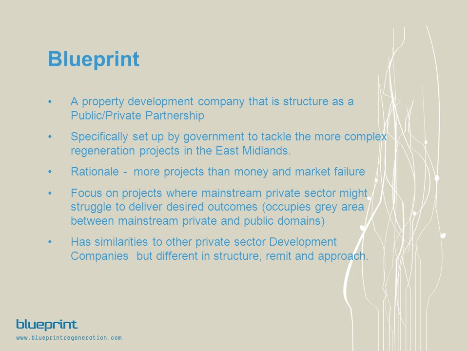 Blueprint A property development company that is structure as a Public/Private Partnership Specifically set up by government to tackle the more complex regeneration projects in the East Midlands.