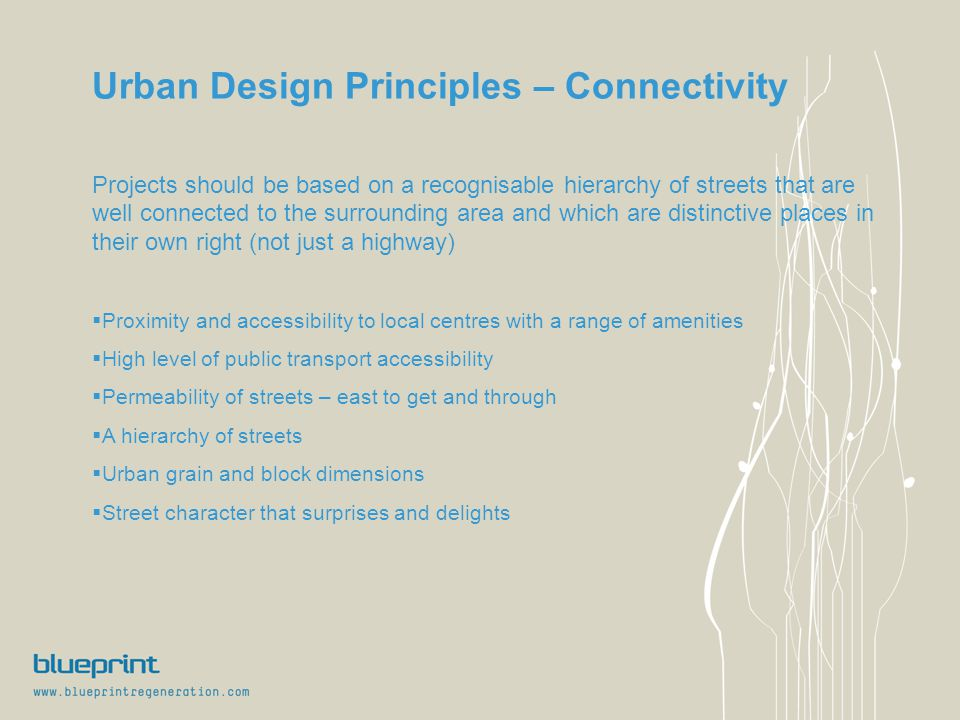 Urban Design Principles – Connectivity Projects should be based on a recognisable hierarchy of streets that are well connected to the surrounding area and which are distinctive places in their own right (not just a highway)  Proximity and accessibility to local centres with a range of amenities  High level of public transport accessibility  Permeability of streets – east to get and through  A hierarchy of streets  Urban grain and block dimensions  Street character that surprises and delights