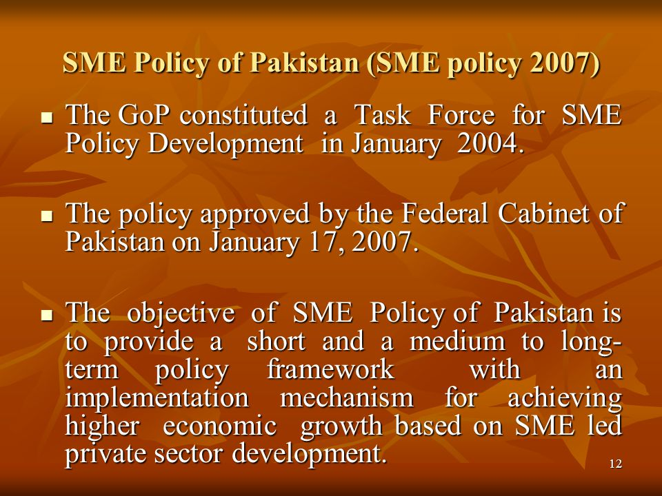13 Problems Faced by SMEs of Pakistan The Problems addressed by SME Policy Business Environment/Adverse Government Policies/ inadequate infrastructure Business Environment/Adverse Government Policies/ inadequate infrastructure Access to finance & related services/ financing barriers and disincentives Access to finance & related services/ financing barriers and disincentives Entrepreneurship Development Entrepreneurship Development Human Resource Development /shortage of skilled workers, Technology Up-gradation/ Technological constraints and Marketing Human Resource Development /shortage of skilled workers, Technology Up-gradation/ Technological constraints and Marketing
