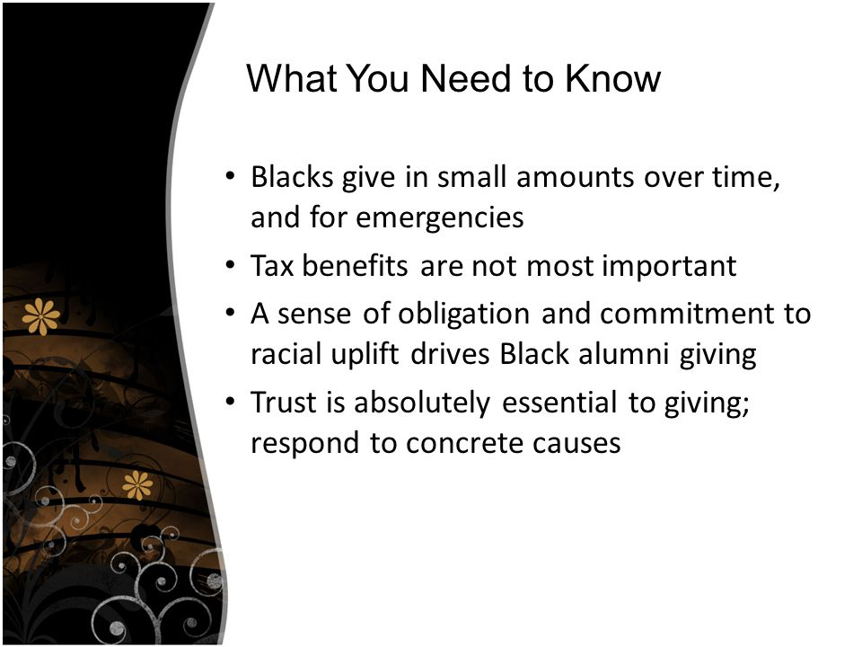 Blacks give in small amounts over time, and for emergencies Tax benefits are not most important A sense of obligation and commitment to racial uplift drives Black alumni giving Trust is absolutely essential to giving; respond to concrete causes What You Need to Know