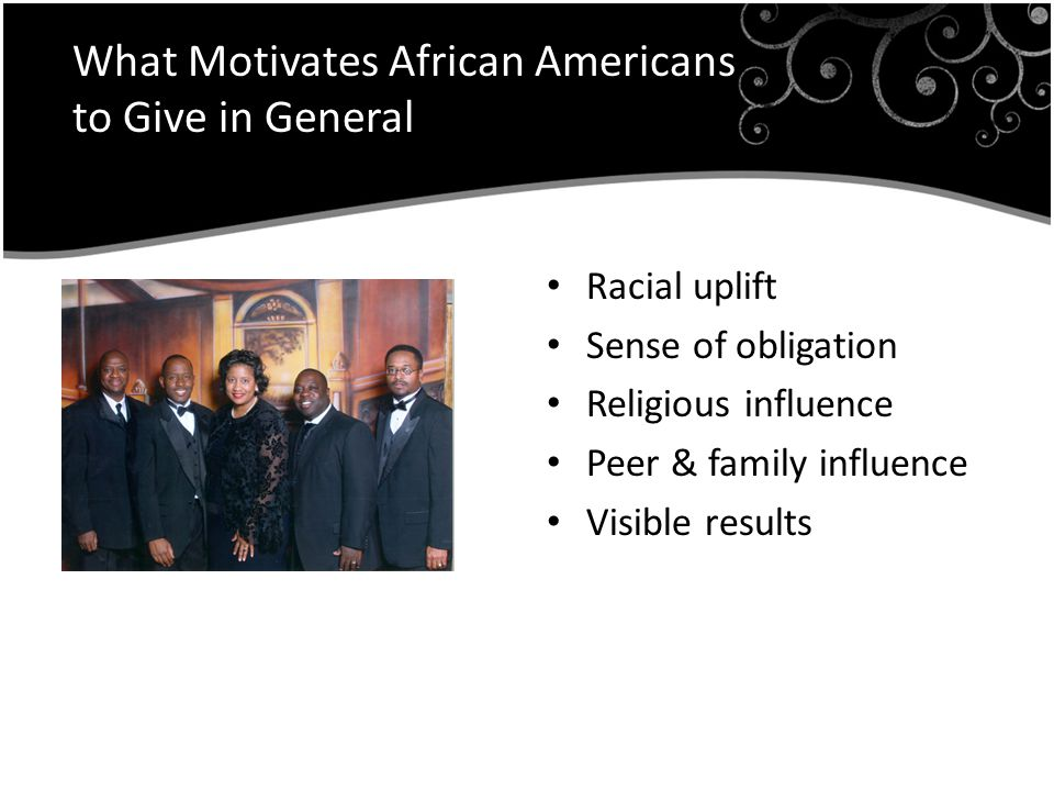 What Motivates African Americans to Give in General Racial uplift Sense of obligation Religious influence Peer & family influence Visible results