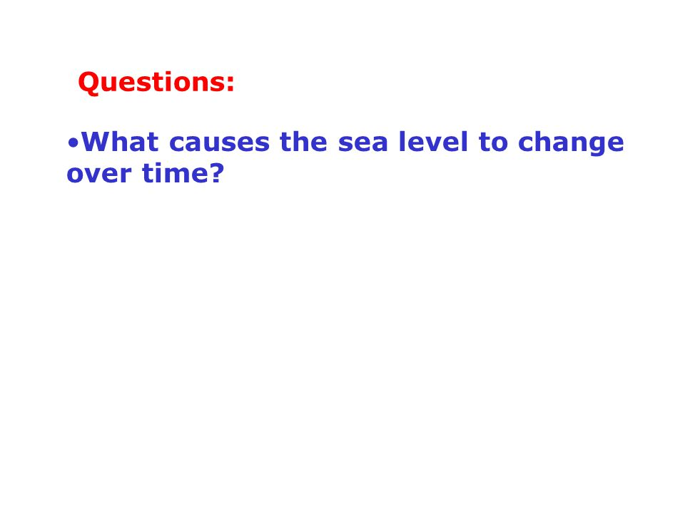 What causes the sea level to change over time? Questions: