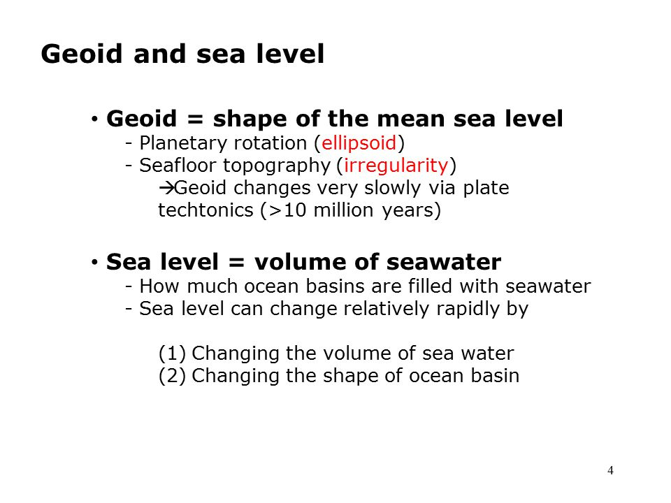 4 Geoid and sea level Geoid = shape of the mean sea level - Planetary rotation (ellipsoid) - Seafloor topography (irregularity)  Geoid changes very slowly via plate techtonics (>10 million years) Sea level = volume of seawater - How much ocean basins are filled with seawater - Sea level can change relatively rapidly by (1)Changing the volume of sea water (2)Changing the shape of ocean basin