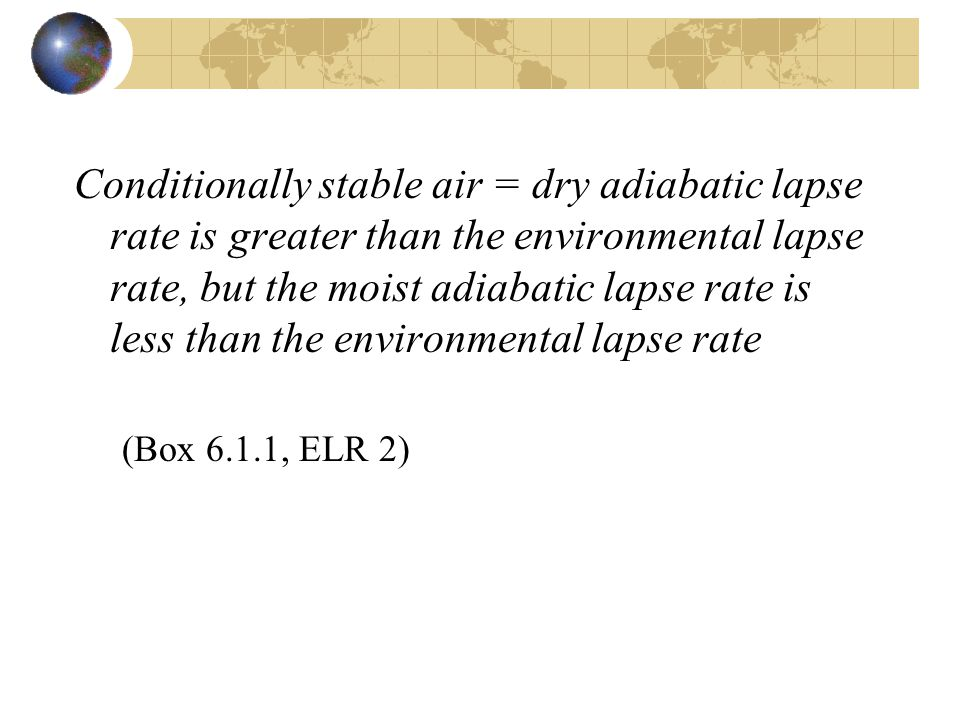 Conditionally stable air = dry adiabatic lapse rate is greater than the environmental lapse rate, but the moist adiabatic lapse rate is less than the environmental lapse rate (Box 6.1.1, ELR 2)