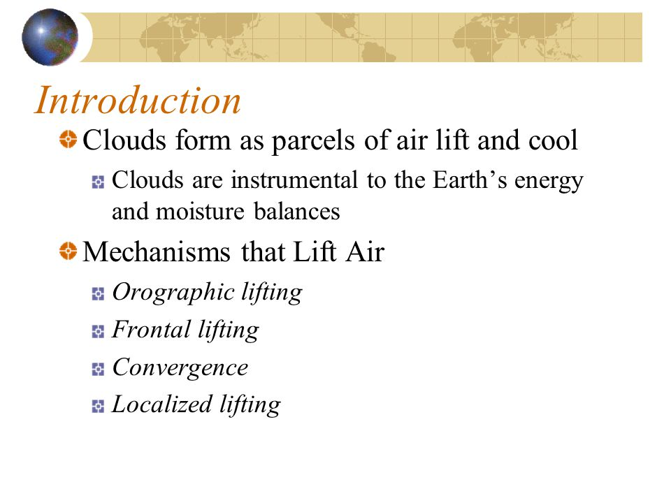 Introduction Clouds form as parcels of air lift and cool Clouds are instrumental to the Earth's energy and moisture balances Mechanisms that Lift Air Orographic lifting Frontal lifting Convergence Localized lifting