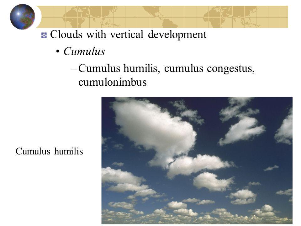 Clouds with vertical development Cumulus –Cumulus humilis, cumulus congestus, cumulonimbus Cumulus humilis