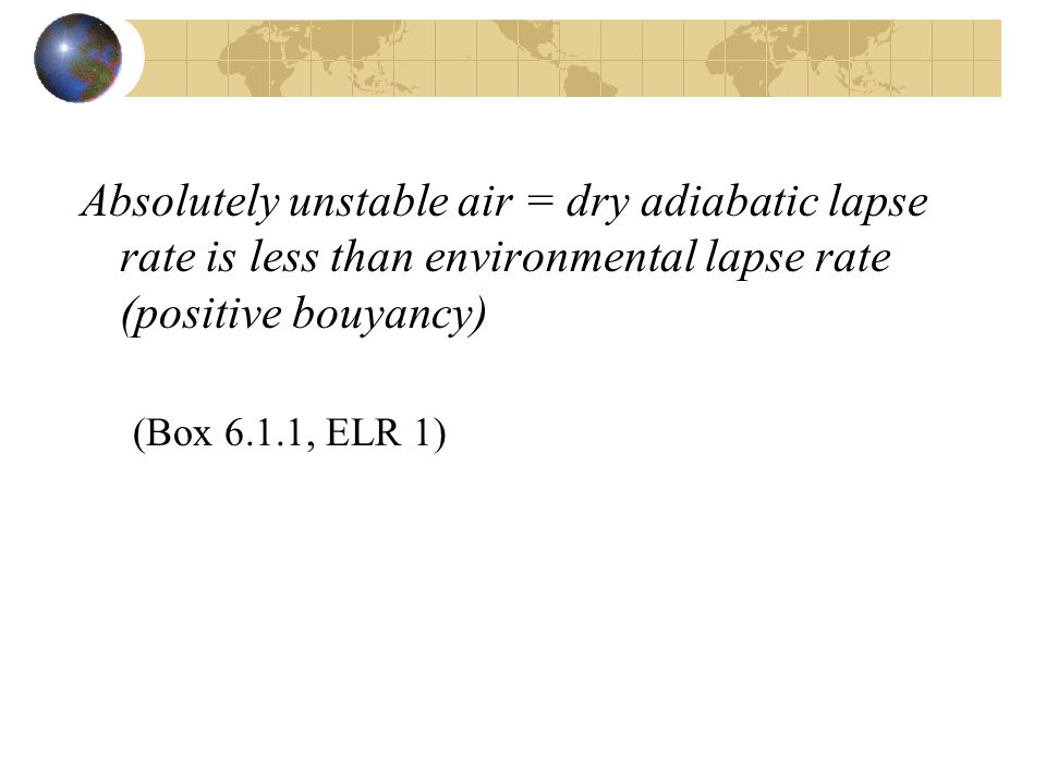 Absolutely unstable air = dry adiabatic lapse rate is less than environmental lapse rate (positive bouyancy) (Box 6.1.1, ELR 1)