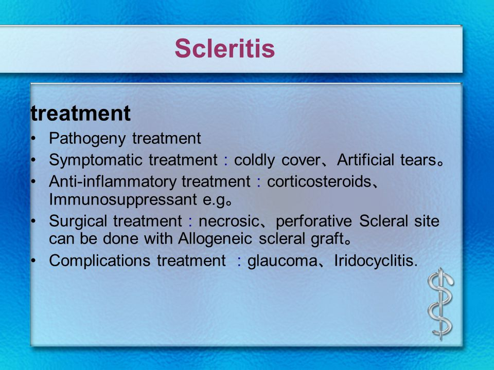 treatment Pathogeny treatment Symptomatic treatment : coldly cover 、 Artificial tears 。 Anti-inflammatory treatment : corticosteroids 、 Immunosuppressant e.g 。 Surgical treatment : necrosic 、 perforative Scleral site can be done with Allogeneic scleral graft 。 Complications treatment : glaucoma 、 Iridocyclitis.