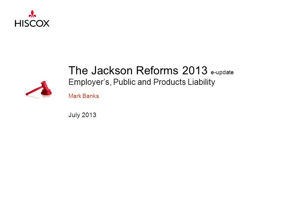 The Jackson Reforms 2013 e-update Employer's, Public and Products Liability Mark Banks July 2013