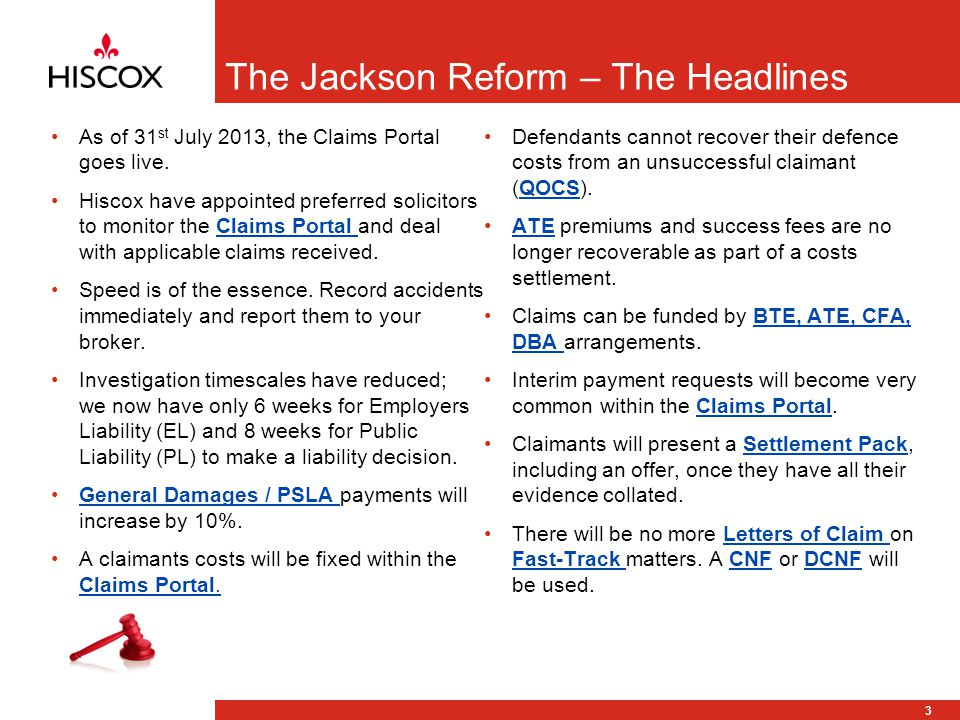 3 The Jackson Reform – The Headlines As of 31 st July 2013, the Claims Portal goes live.