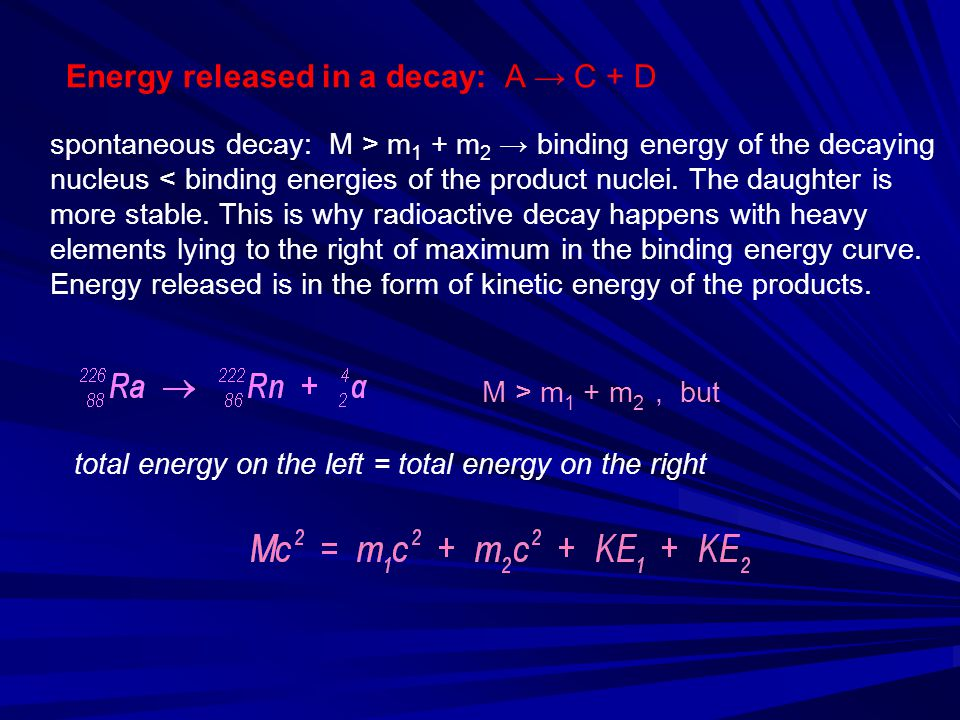 Energy released in a decay: A → C + D M > m 1 + m 2, but total energy on the left = total energy on the right spontaneous decay: M > m 1 + m 2 → bindi