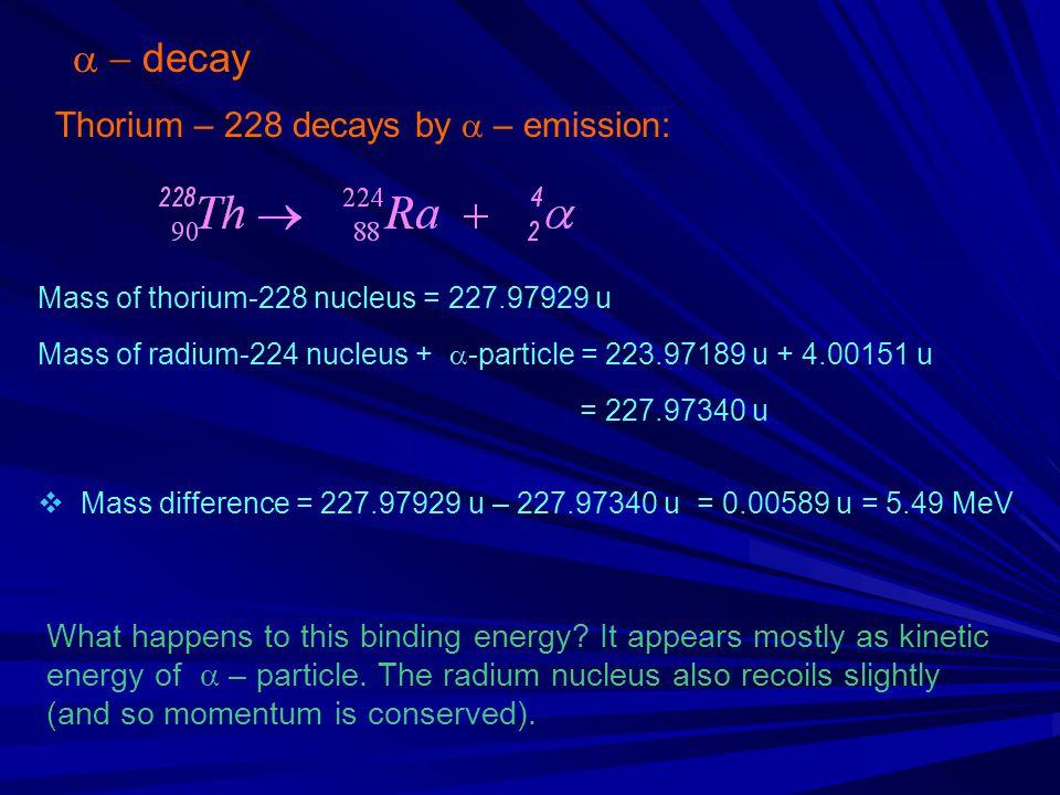  decay Thorium – 228 decays by  – emission: Mass of thorium-228 nucleus = 227.97929 u Mass of radium-224 nucleus +  -particle = 223.97189 u + 4.