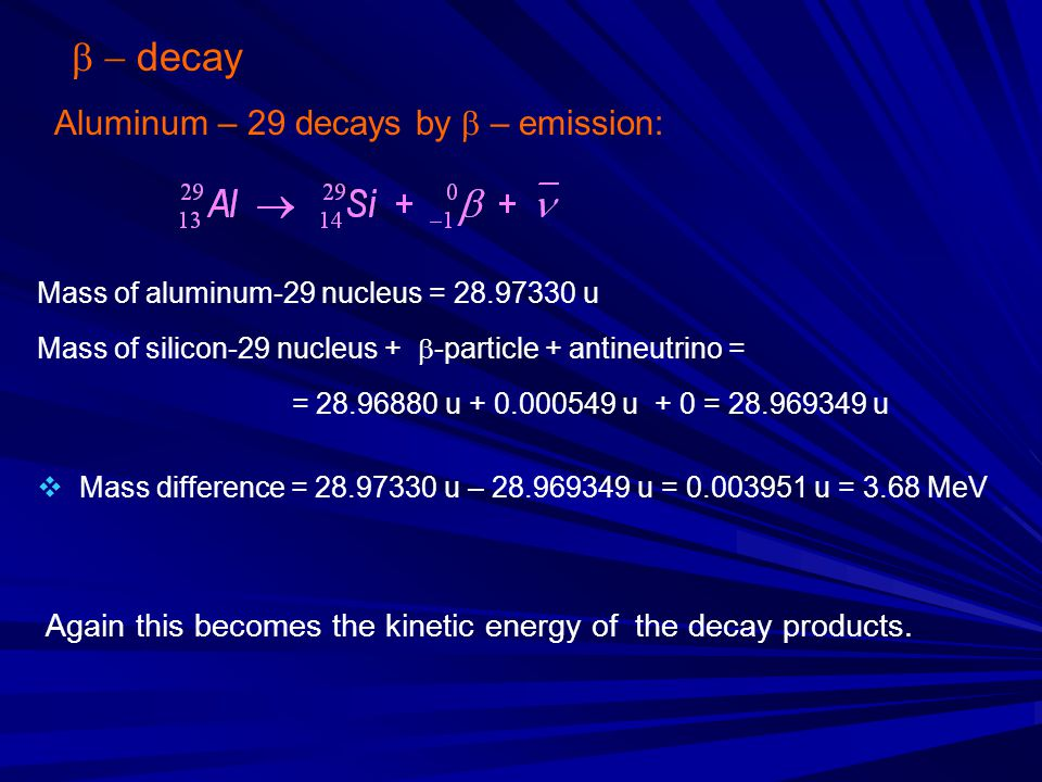  decay Aluminum – 29 decays by  – emission: Mass of aluminum-29 nucleus = 28.97330 u Mass of silicon-29 nucleus +  -particle + antineutrino = =