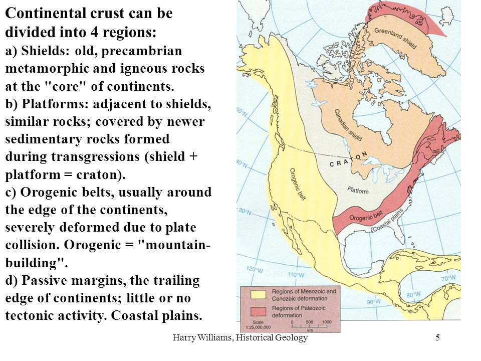 Harry Williams, Historical Geology5 Continental crust can be divided into 4 regions: a) Shields: old, precambrian metamorphic and igneous rocks at the core of continents.