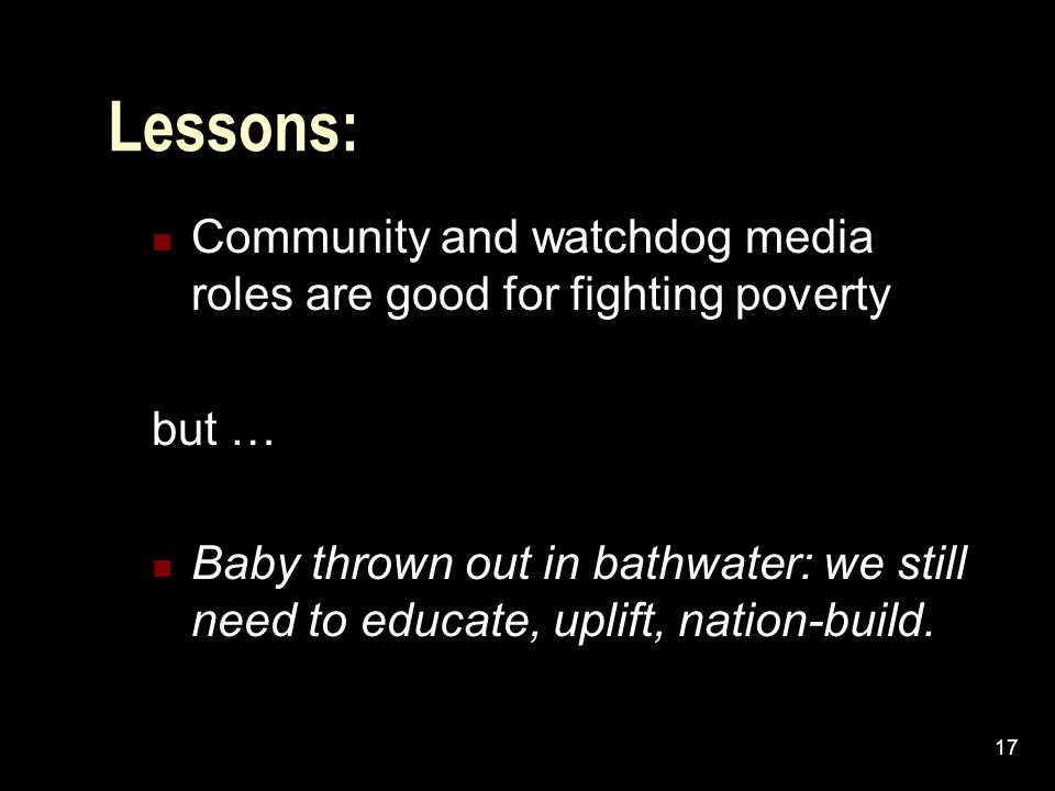 17 Lessons: Community and watchdog media roles are good for fighting poverty but … Baby thrown out in bathwater: we still need to educate, uplift, nation-build.
