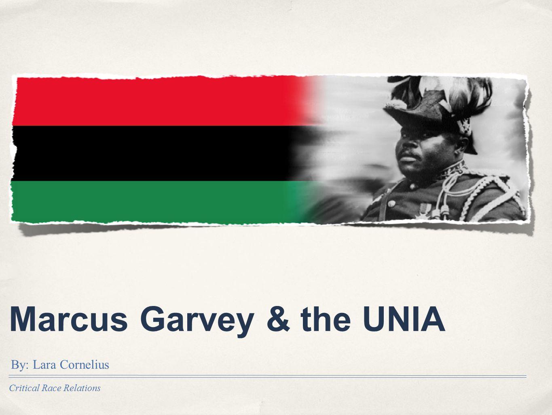 Critical Race Relations Marcus Garvey & the UNIA By: Lara Cornelius
