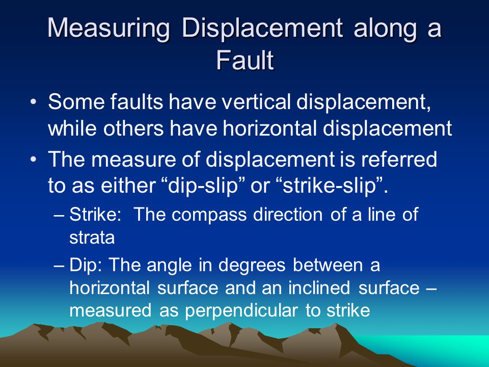 Measuring Displacement along a Fault Some faults have vertical displacement, while others have horizontal displacement The measure of displacement is