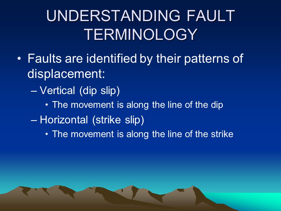 UNDERSTANDING FAULT TERMINOLOGY Faults are identified by their patterns of displacement: –Vertical (dip slip) The movement is along the line of the di