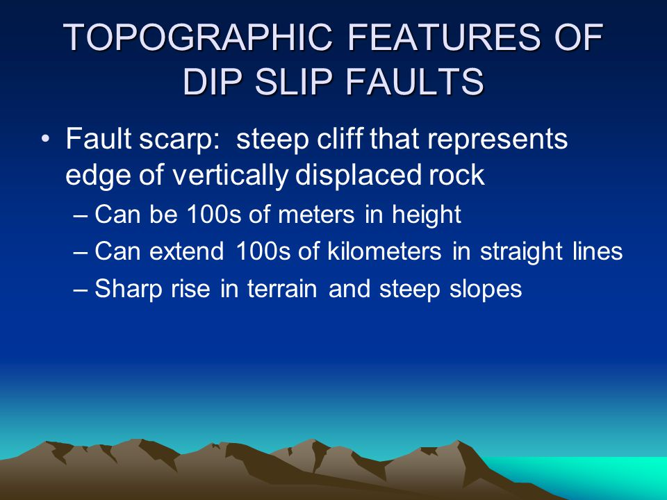 TOPOGRAPHIC FEATURES OF DIP SLIP FAULTS Fault scarp: steep cliff that represents edge of vertically displaced rock –Can be 100s of meters in height –C