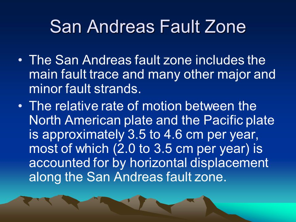 San Andreas Fault Zone The San Andreas fault zone includes the main fault trace and many other major and minor fault strands. The relative rate of mot