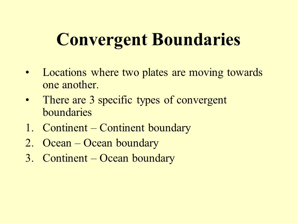 Convergent Boundaries Locations where two plates are moving towards one another. There are 3 specific types of convergent boundaries 1.Continent – Con