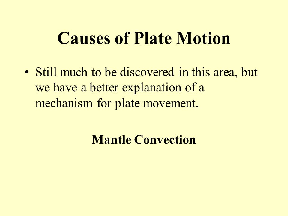 Causes of Plate Motion Still much to be discovered in this area, but we have a better explanation of a mechanism for plate movement. Mantle Convection