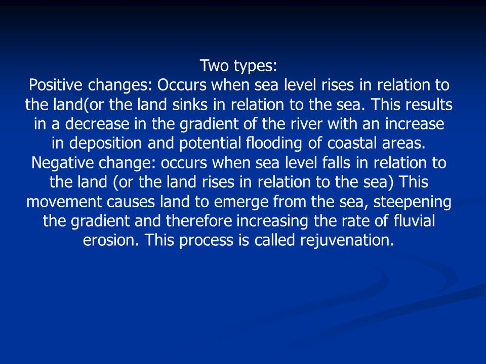 Two types: Positive changes: Occurs when sea level rises in relation to the land(or the land sinks in relation to the sea. This results in a decrease