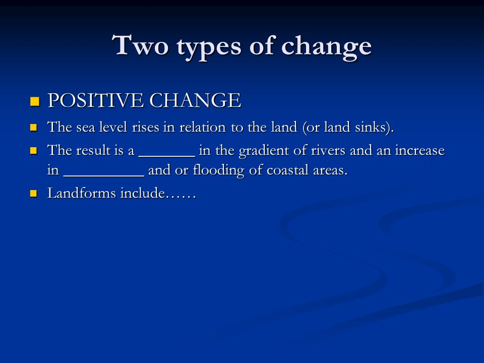 Two types of change POSITIVE CHANGE POSITIVE CHANGE The sea level rises in relation to the land (or land sinks). The sea level rises in relation to th