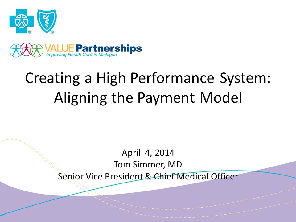 Creating a High Performance System: Aligning the Payment Model April 4, 2014 Tom Simmer, MD Senior Vice President & Chief Medical Officer