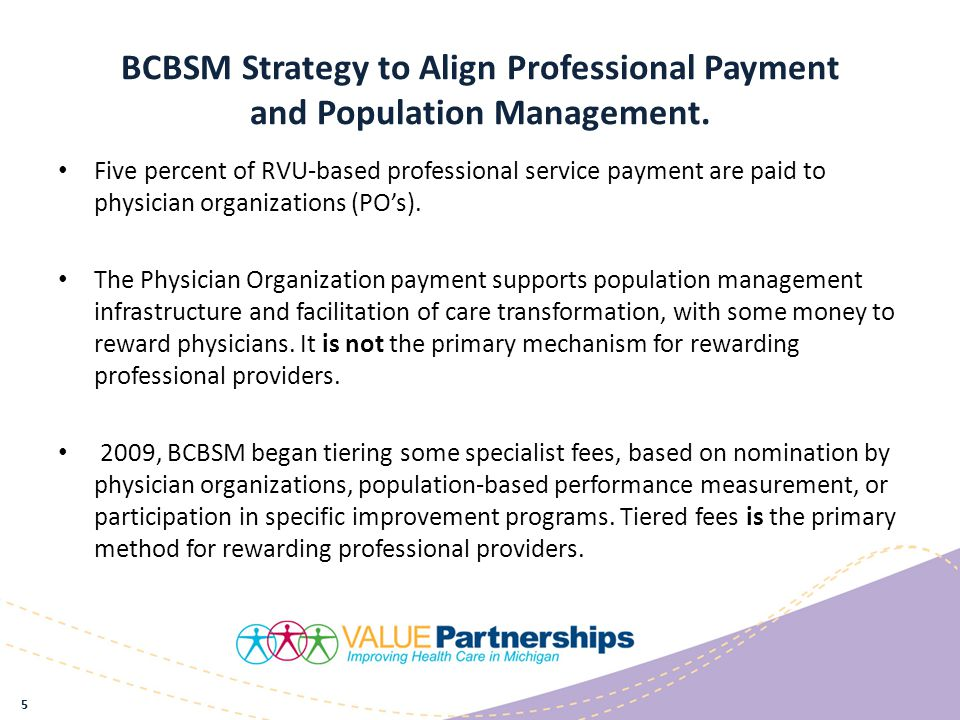 The BCBSM Physician Payment Process For most services, the BCBSM fee is determined by multiplying the number of Relative Value Units (RVU's) times a conversion factor.