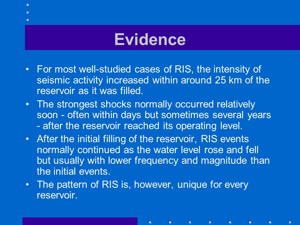 Evidence For most well-studied cases of RIS, the intensity of seismic activity increased within around 25 km of the reservoir as it was filled.