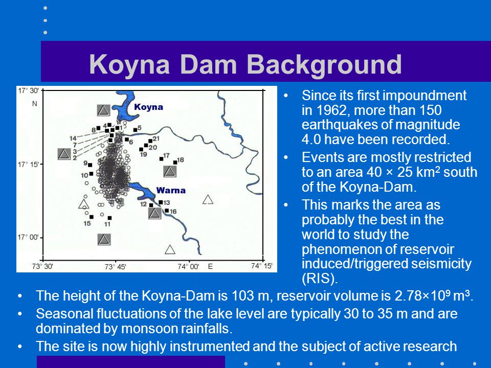 Koyna Dam Background The height of the Koyna-Dam is 103 m, reservoir volume is 2.78×10 9 m 3.