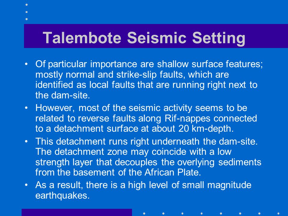 Talembote Seismic Setting Of particular importance are shallow surface features; mostly normal and strike-slip faults, which are identified as local faults that are running right next to the dam-site.