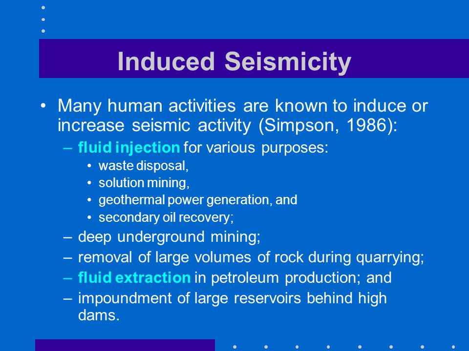 Induced Seismicity Many human activities are known to induce or increase seismic activity (Simpson, 1986): –fluid injection for various purposes: waste disposal, solution mining, geothermal power generation, and secondary oil recovery; –deep underground mining; –removal of large volumes of rock during quarrying; –fluid extraction in petroleum production; and –impoundment of large reservoirs behind high dams.
