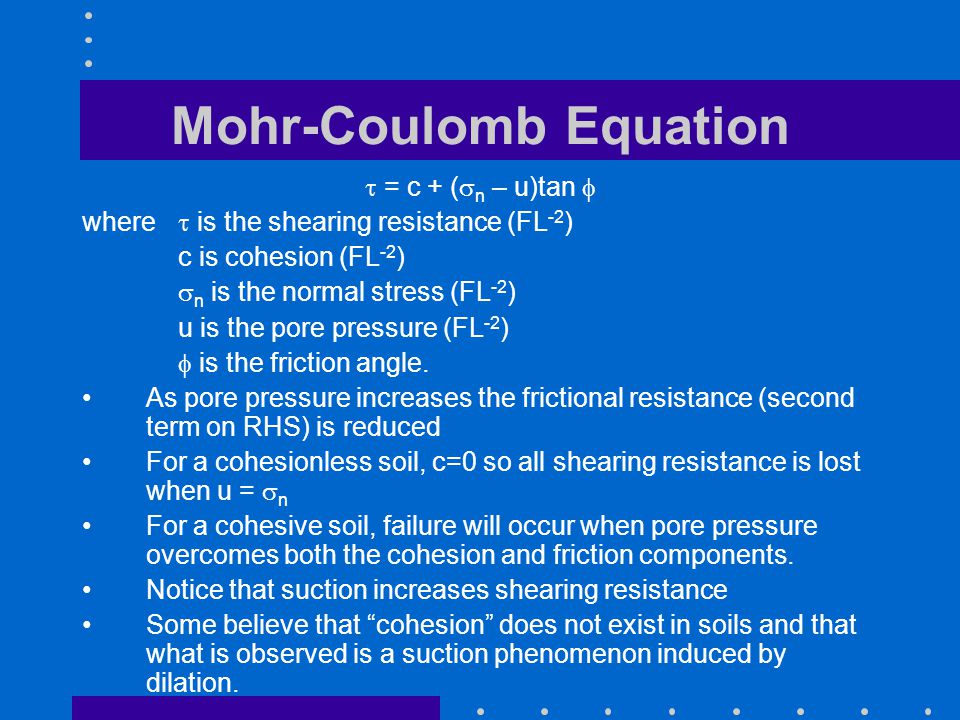 Mohr-Coulomb Equation  = c + (  n – u)tan  where  is the shearing resistance (FL -2 ) c is cohesion (FL -2 )  n is the normal stress (FL -2 ) u is the pore pressure (FL -2 )  is the friction angle.