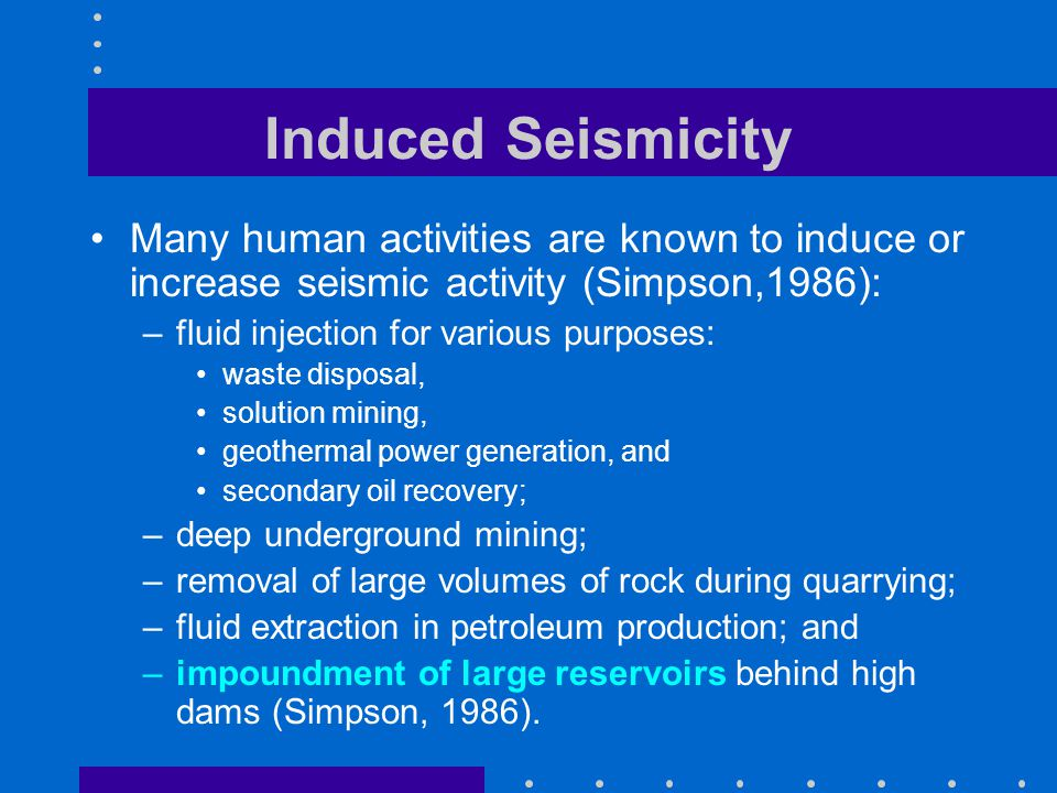 Induced Seismicity Many human activities are known to induce or increase seismic activity (Simpson,1986): –fluid injection for various purposes: waste disposal, solution mining, geothermal power generation, and secondary oil recovery; –deep underground mining; –removal of large volumes of rock during quarrying; –fluid extraction in petroleum production; and –impoundment of large reservoirs behind high dams (Simpson, 1986).