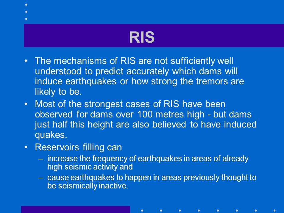 RIS The mechanisms of RIS are not sufficiently well understood to predict accurately which dams will induce earthquakes or how strong the tremors are likely to be.