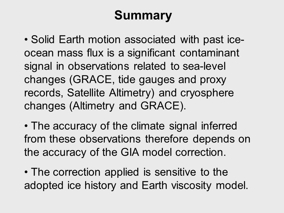 Summary Solid Earth motion associated with past ice- ocean mass flux is a significant contaminant signal in observations related to sea-level changes (GRACE, tide gauges and proxy records, Satellite Altimetry) and cryosphere changes (Altimetry and GRACE).