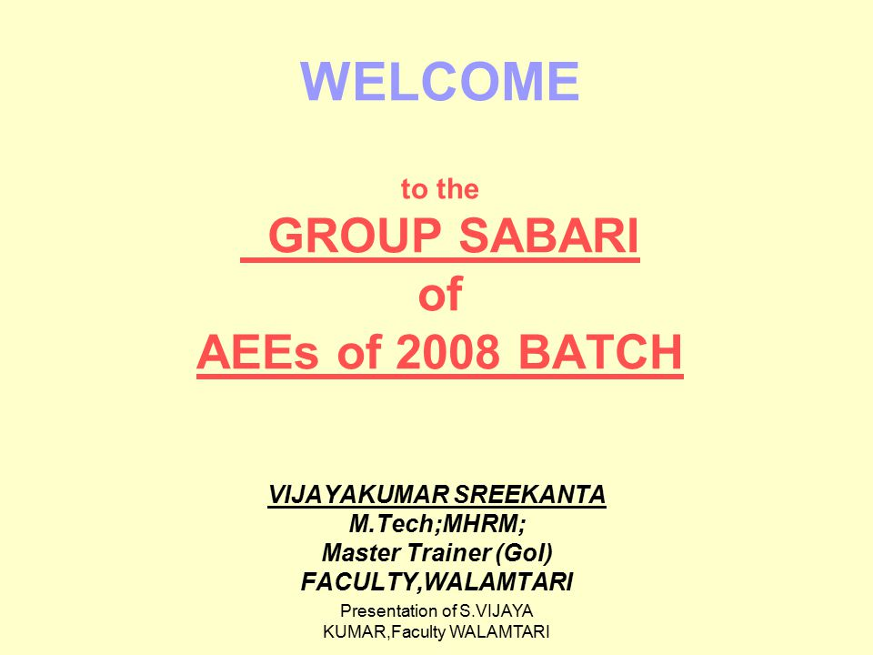 Presentation of S.VIJAYA KUMAR,Faculty WALAMTARI WELCOME to the GROUP SABARI of AEEs of 2008 BATCH VIJAYAKUMAR SREEKANTA M.Tech;MHRM; Master Trainer (