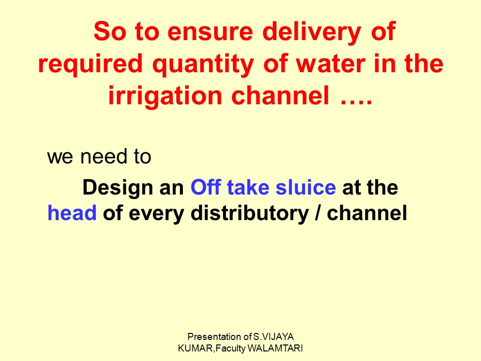 Presentation of S.VIJAYA KUMAR,Faculty WALAMTARI So to ensure delivery of required quantity of water in the irrigation channel …. we need to Design an