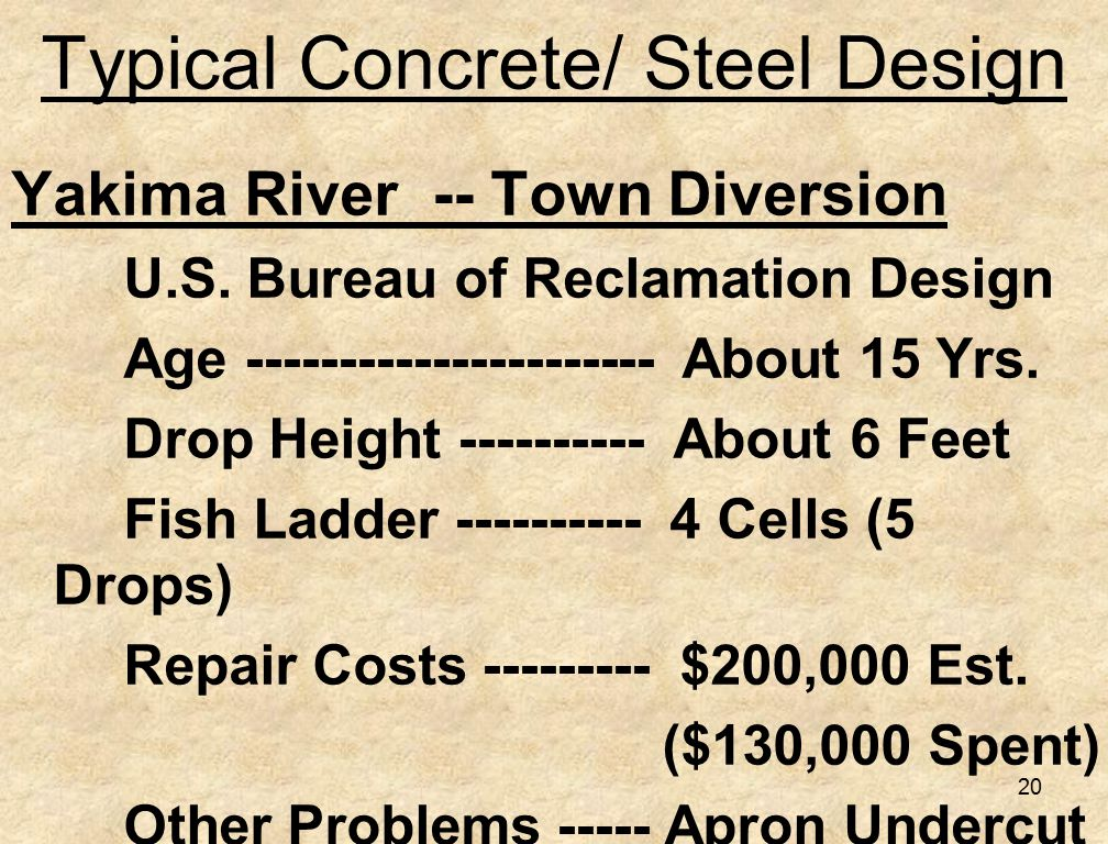 20 Typical Concrete/ Steel Design Yakima River -- Town Diversion U.S. Bureau of Reclamation Design Age ---------------------- About 15 Yrs. Drop Heigh